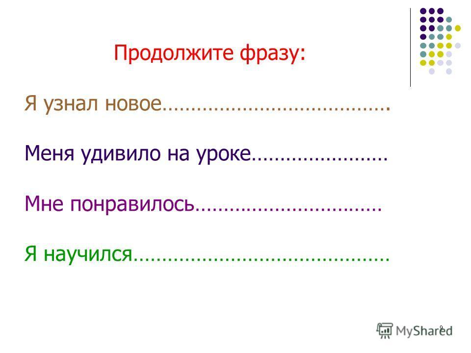 9 Продолжите фразу: Я узнал новое…………………………………. Меня удивило на уроке…………………… Мне понравилось…………………………… Я научился………………………………………