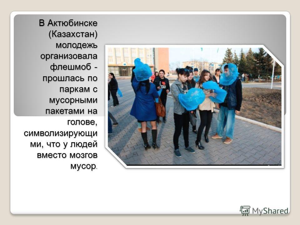 В Актюбинске (Казахстан) молодежь организовала флешмоб - прошлась по паркам с мусорными пакетами на голове, символизирующи ми, что у людей вместо мозгов мусор.