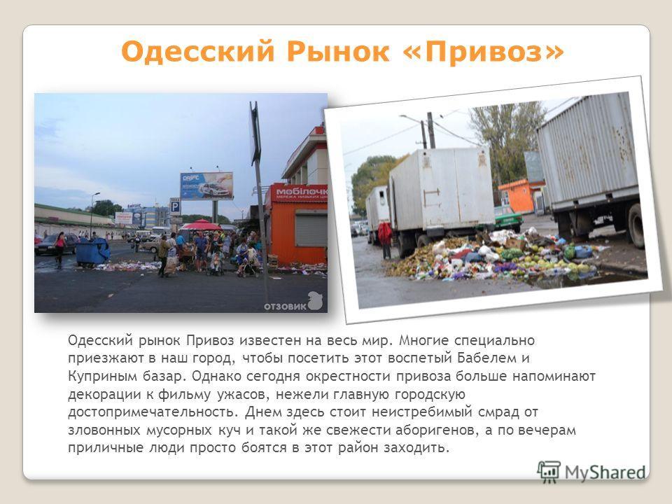 Одесский рынок Привоз известен на весь мир. Многие специально приезжают в наш город, чтобы посетить этот воспетый Бабелем и Куприным базар. Однако сегодня окрестности привоза больше напоминают декорации к фильму ужасов, нежели главную городскую досто