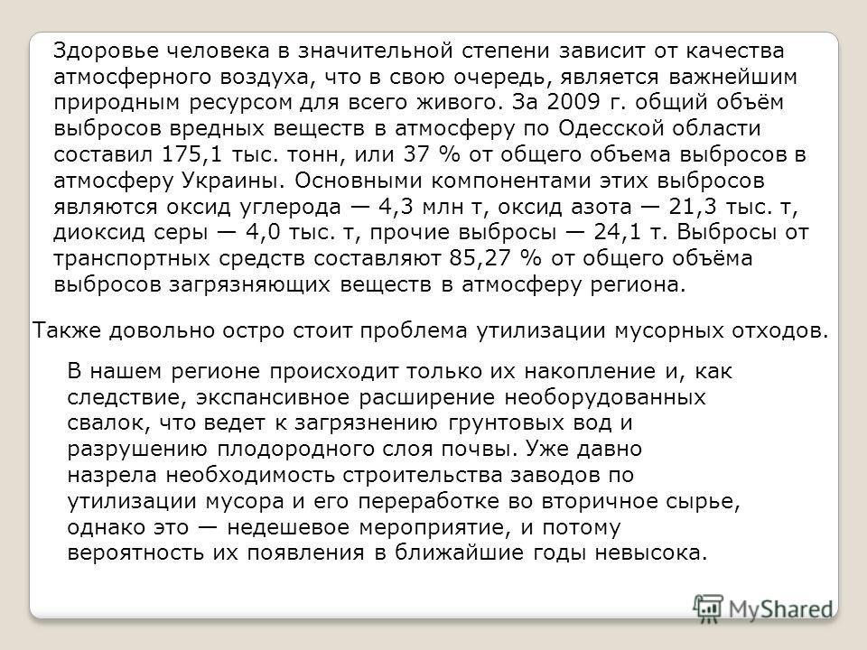 Здоровье человека в значительной степени зависит от качества атмосферного воздуха, что в свою очередь, является важнейшим природным ресурсом для всего живого. За 2009 г. общий объём выбросов вредных веществ в атмосферу по Одесской области составил 17