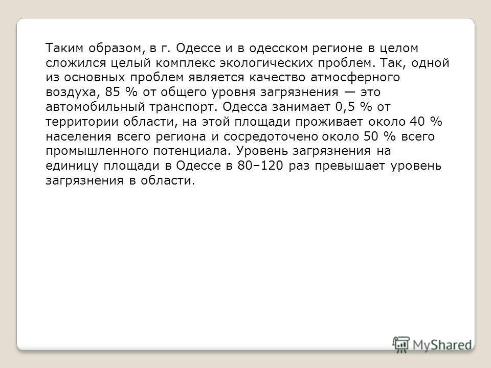 Таким образом, в г. Одессе и в одесском регионе в целом сложился целый комплекс экологических проблем. Так, одной из основных проблем является качество атмосферного воздуха, 85 % от общего уровня загрязнения это автомобильный транспорт. Одесса занима