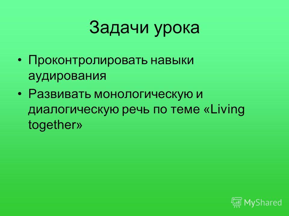 Задачи урока Проконтролировать навыки аудирования Развивать монологическую и диалогическую речь по теме «Living together»