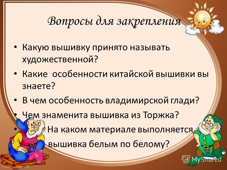 FokinaLida.75@mail.ru Вопросы для закрепления Какую вышивку принято называть художественной? Какие особенности китайской вышивки вы знаете? В чем особенность владимирской глади? Чем знаменита вышивка из Торжка? На каком материале выполняется вышивка