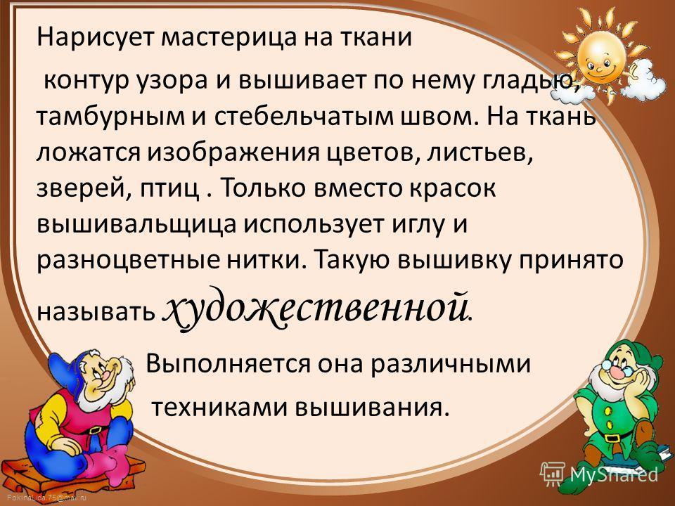 FokinaLida.75@mail.ru Нарисует мастерица на ткани контур узора и вышивает по нему гладью, тамбурным и стебельчатым швом. На ткань ложатся изображения цветов, листьев, зверей, птиц. Только вместо красок вышивальщица использует иглу и разноцветные нитк