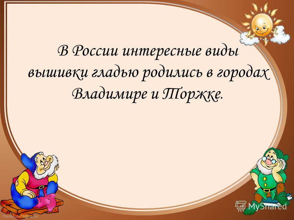 В России интересные виды вышивки гладью родились в городах Владимире и Торжке.