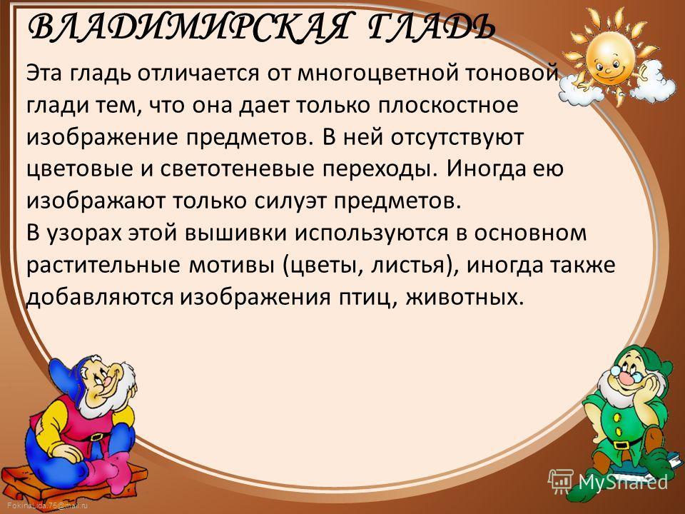 FokinaLida.75@mail.ru ВЛАДИМИРСКАЯ ГЛАДЬ Эта гладь отличается от многоцветной тоновой глади тем, что она дает только плоскостное изображение предметов. В ней отсутствуют цветовые и светотеневые переходы. Иногда ею изображают только силуэт предметов.