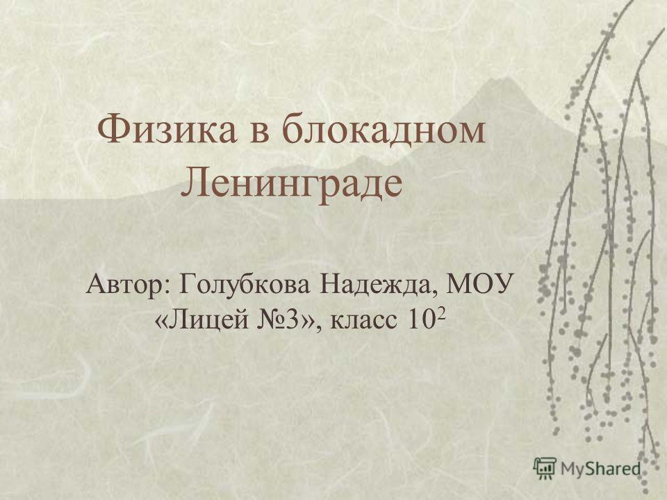 Физика в блокадном Ленинграде Автор: Голубкова Надежда, МОУ «Лицей 3», класс 10 2