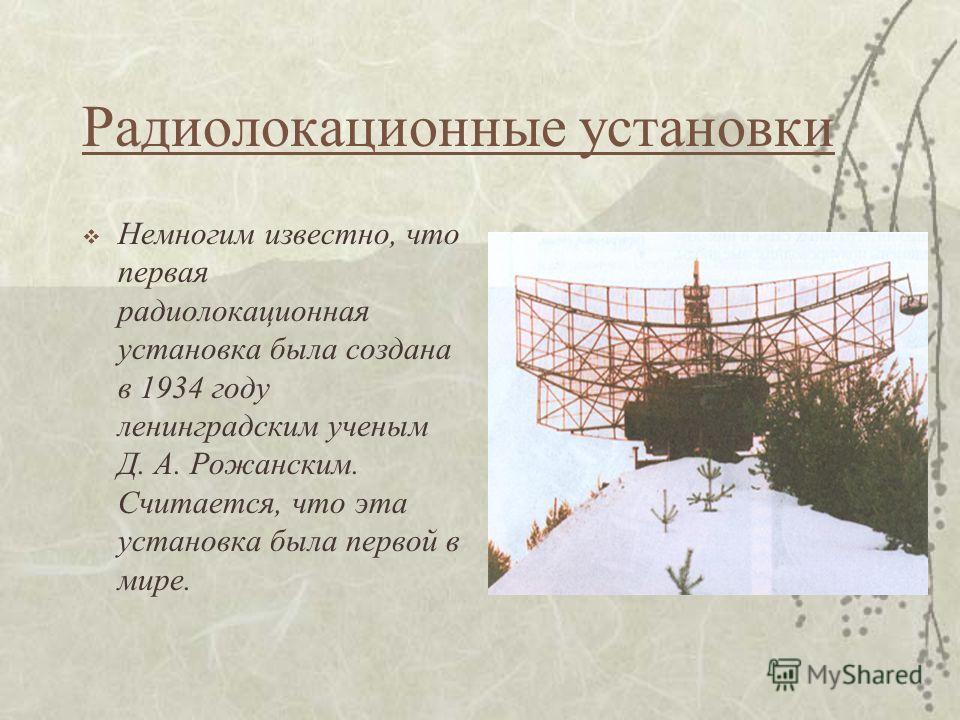 Радиолокационные установки Немногим известно, что первая радиолокационная установка была создана в 1934 году ленинградским ученым Д. А. Рожанским. Считается, что эта установка была первой в мире.