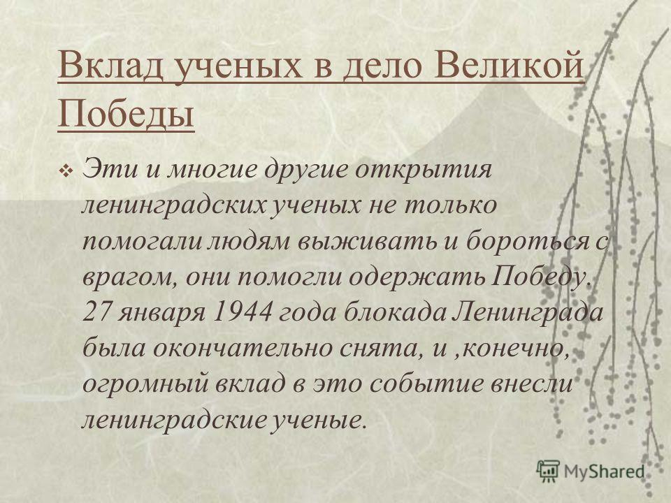 Вклад ученых в дело Великой Победы Эти и многие другие открытия ленинградских ученых не только помогали людям выживать и бороться с врагом, они помогли одержать Победу. 27 января 1944 года блокада Ленинграда была окончательно снята, и,конечно, огромн