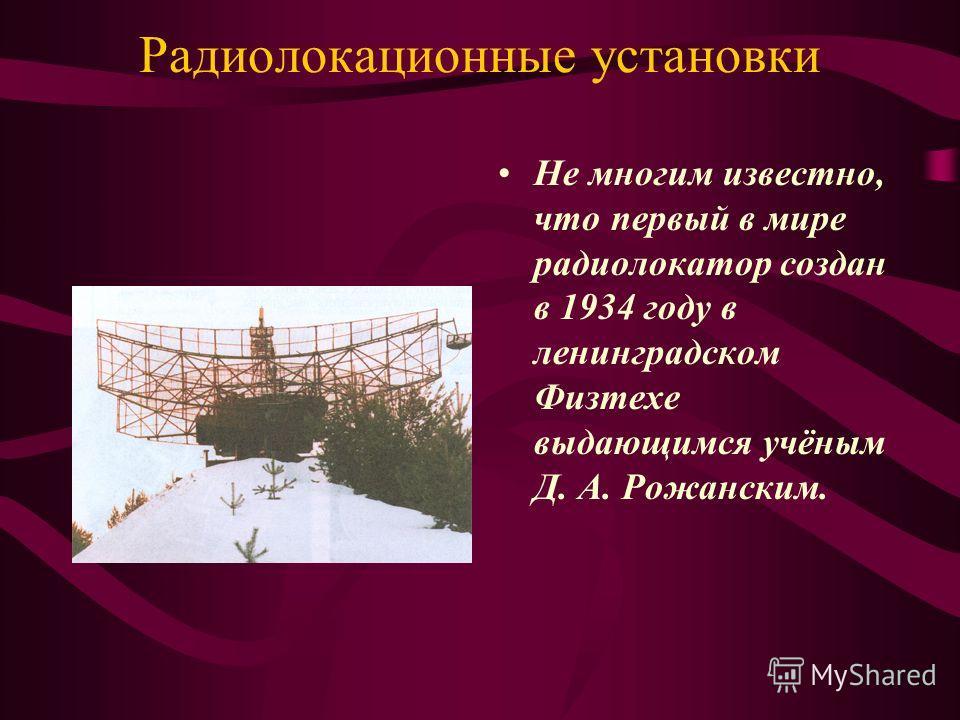 Радиолокационные установки Не многим известно, что первый в мире радиолокатор создан в 1934 году в ленинградском Физтехе выдающимся учёным Д. А. Рожанским.
