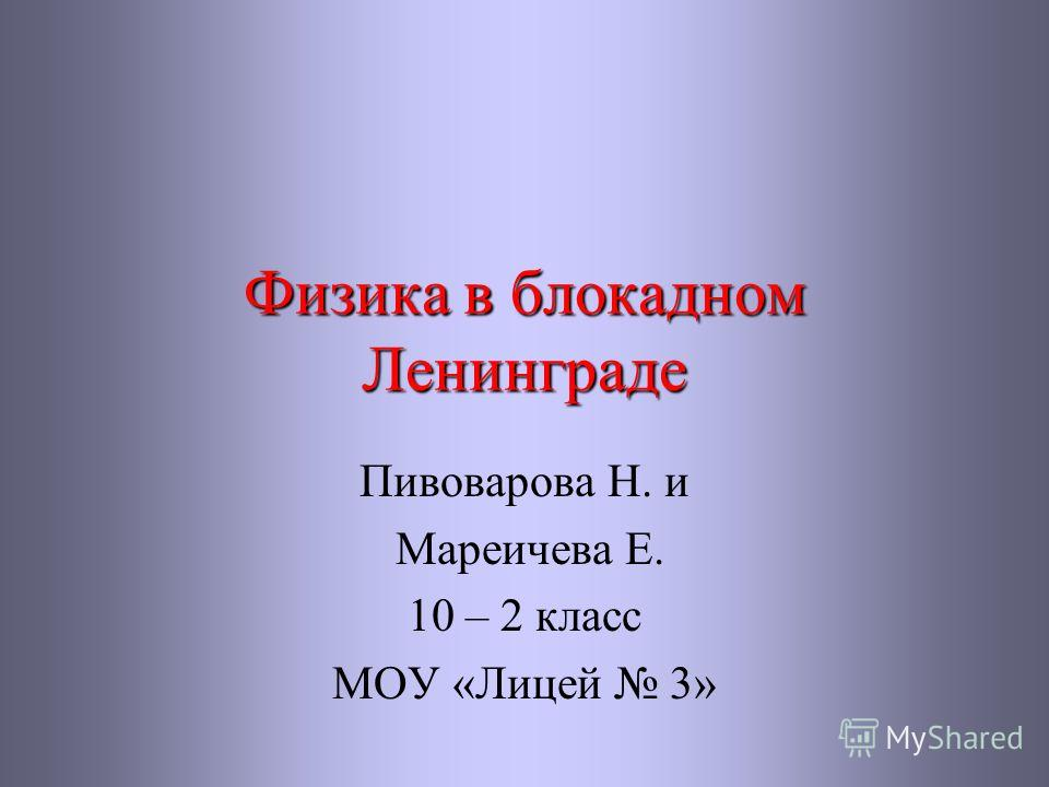 Физика в блокадном Ленинграде Пивоварова Н. и Мареичева Е. 10 – 2 класс МОУ «Лицей 3»