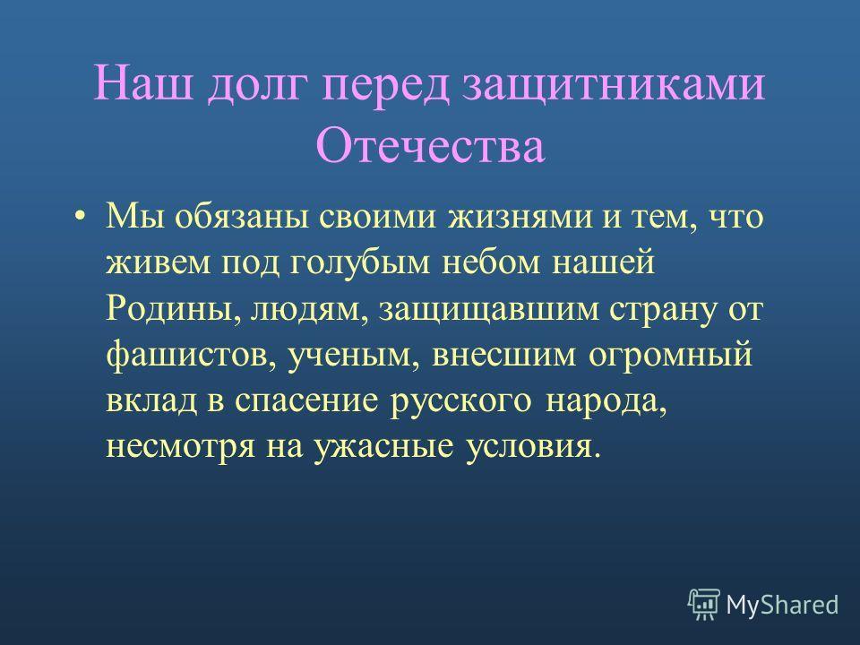 Наш долг перед защитниками Отечества Мы обязаны своими жизнями и тем, что живем под голубым небом нашей Родины, людям, защищавшим страну от фашистов, ученым, внесшим огромный вклад в спасение русского народа, несмотря на ужасные условия.