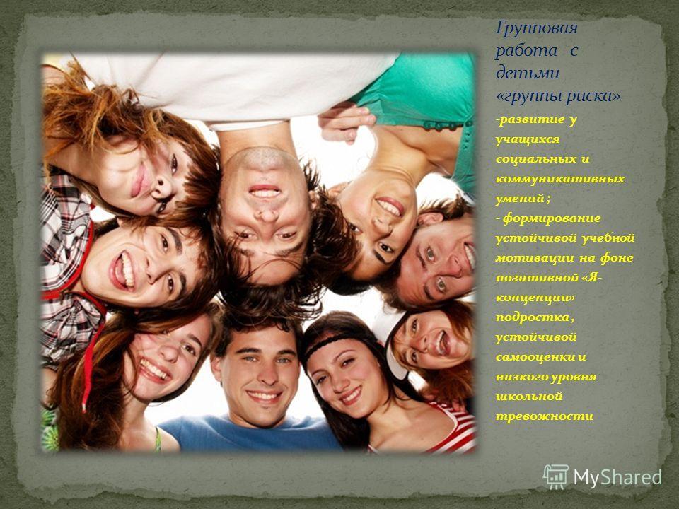 -развитие у учащихся социальных и коммуникативных умений ; - формирование устойчивой учебной мотивации на фоне позитивной «Я- концепции» подростка, устойчивой самооценки и низкого уровня школьной тревожности
