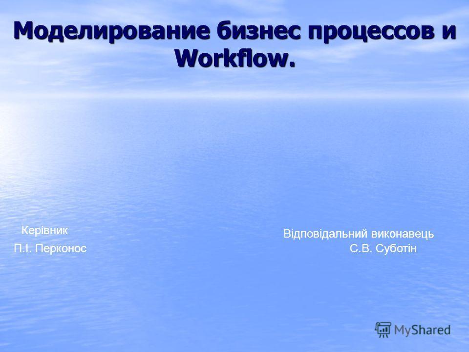 Моделирование бизнес процессов и Workflow. Відповідальний виконавець Керівник П.І. Перконос С.В. Суботін