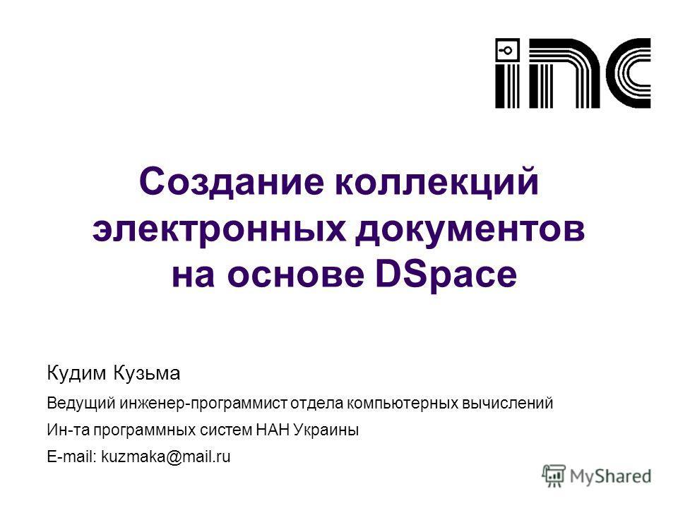 Создание коллекций электронных документов на основе DSpace Кудим Кузьма Ведущий инженер-программист отдела компьютерных вычислений Ин-та программных систем НАН Украины E-mail: kuzmaka@mail.ru