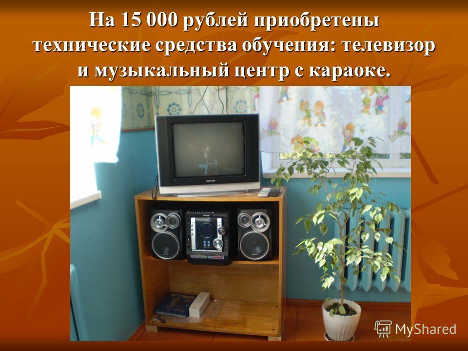 На 15 000 рублей приобретены технические средства обучения: телевизор и музыкальный центр с караоке.