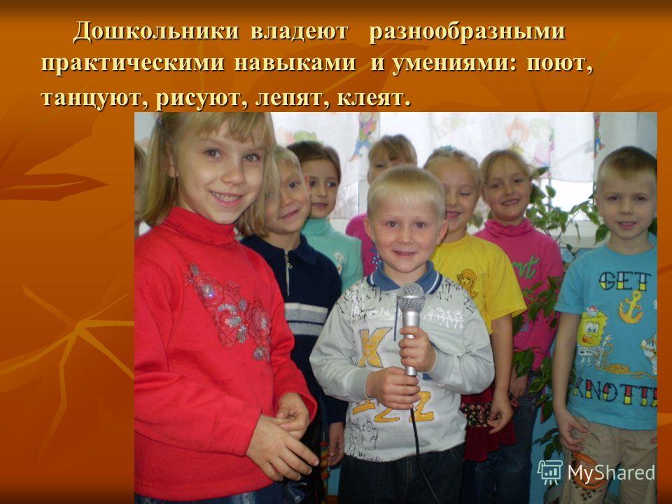 Дошкольники владеют разнообразными практическими навыками и умениями: поют, танцуют, рисуют, лепят, клеят. Дошкольники владеют разнообразными практическими навыками и умениями: поют, танцуют, рисуют, лепят, клеят.