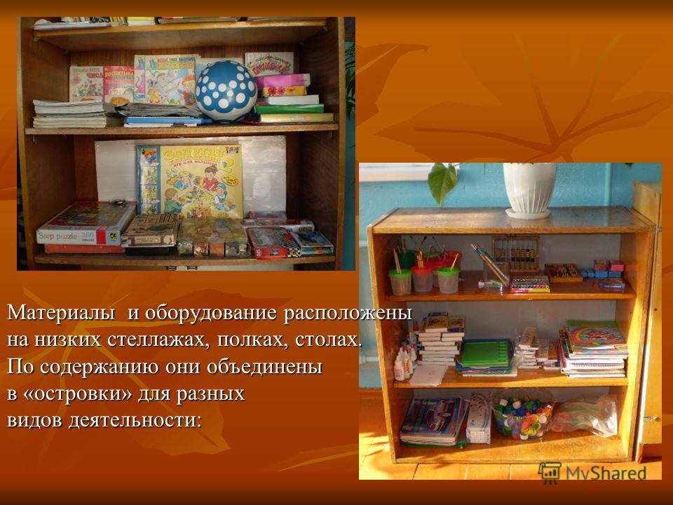Материалы и оборудование расположены на низких стеллажах, полках, столах. По содержанию они объединены в «островки» для разных видов деятельности: