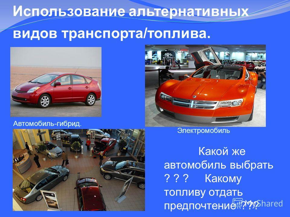 Использование альтернативных видов транспорта/топлива. Автомобиль-гибрид. Электромобиль Какой же автомобиль выбрать ? ? ? Какому топливу отдать предпочтение ???