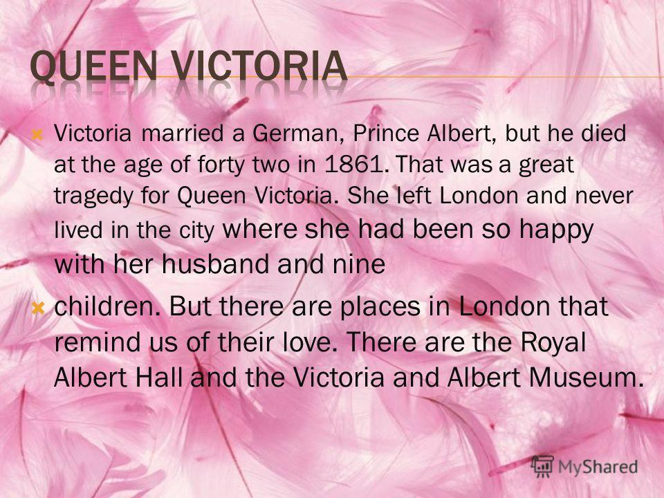 Victoria married a German, Prince Albert, but he died at the age of forty two in 1861. That was a great tragedy for Queen Victoria. She left London and never lived in the city where she had been so happy with her husband and nine children. But there