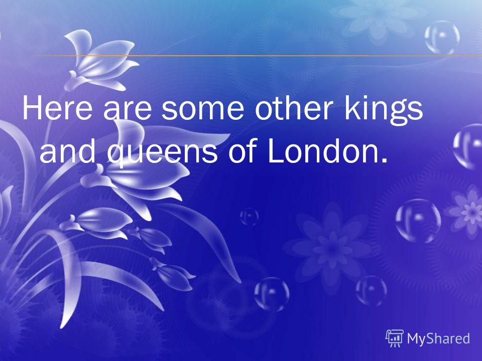 Here are some other kings and queens of London.
