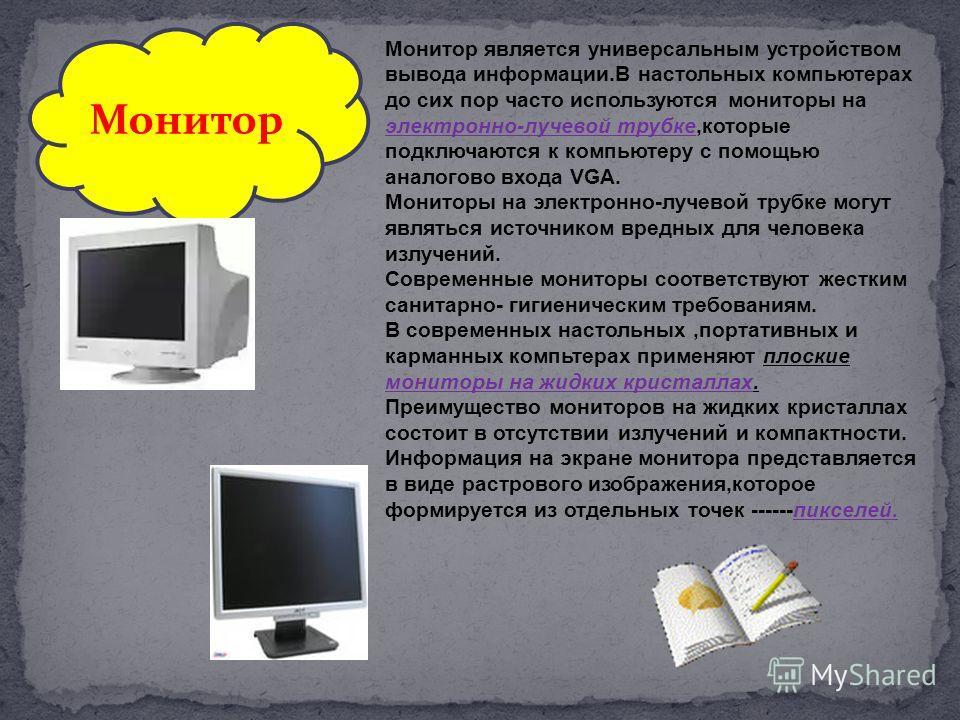 Монитор является универсальным устройством вывода информации.В настольных компьютерах до сих пор часто используются мониторы на электронно-лучевой трубке,которые подключаются к компьютеру с помощью аналогово входа VGA. Мониторы на электронно-лучевой