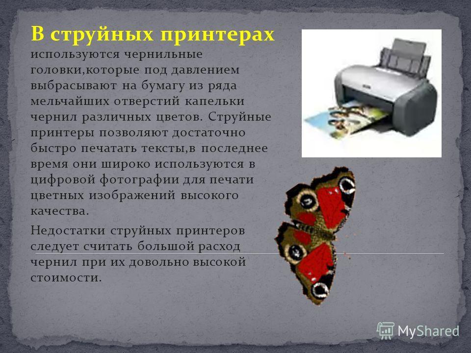 В струйных принтерах используются чернильные головки,которые под давлением выбрасывают на бумагу из ряда мельчайших отверстий капельки чернил различных цветов. Струйные принтеры позволяют достаточно быстро печатать тексты,в последнее время они широко