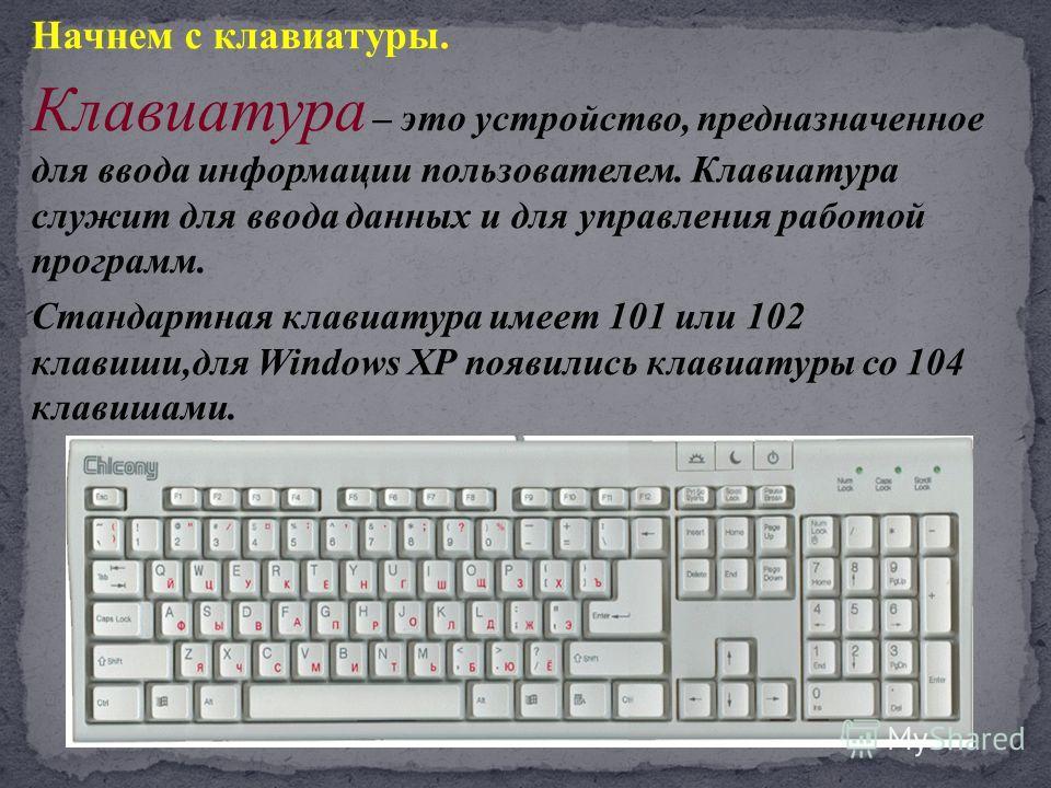 Начнем с клавиатуры. Клавиатура – это устройство, предназначенное для ввода информации пользователем. Клавиатура служит для ввода данных и для управления работой программ. Стандартная клавиатура имеет 101 или 102 клавиши,для Windows XP появились клав