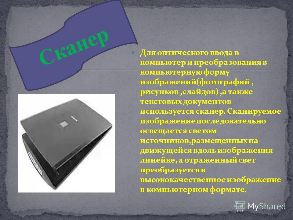 Сканер Для оптического ввода в компьютер и преобразования в компьютерную форму изображений(фотографий, рисунков,слайдов),а также текстовых документов используется сканер. Сканируемое изображение последовательно освещается светом источников,размещенны