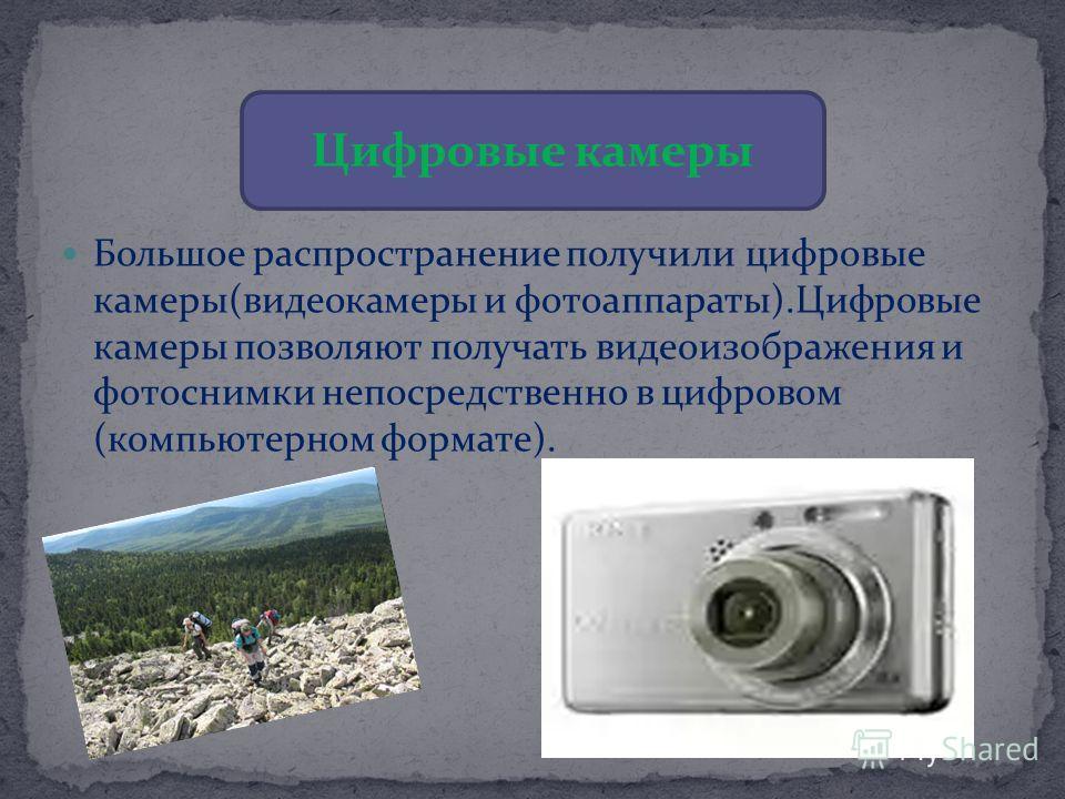 Цифровые камеры Большое распространение получили цифровые камеры(видеокамеры и фотоаппараты).Цифровые камеры позволяют получать видеоизображения и фотоснимки непосредственно в цифровом (компьютерном формате).