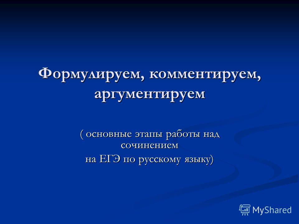 Формулируем, комментируем, аргументируем ( основные этапы работы над сочинением на ЕГЭ по русскому языку)