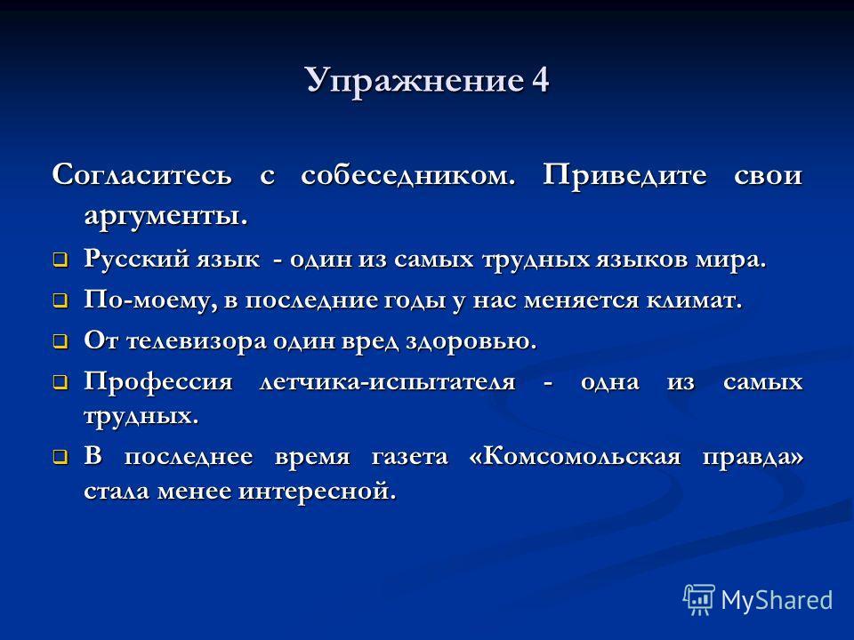 Упражнение 4 Согласитесь с собеседником. Приведите свои аргументы. Русский язык - один из самых трудных языков мира. Русский язык - один из самых трудных языков мира. По-моему, в последние годы у нас меняется климат. По-моему, в последние годы у нас