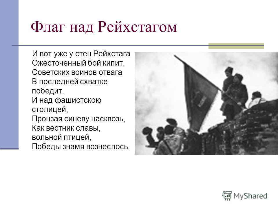 Флаг над Рейхстагом И вот уже у стен Рейхстага Ожесточенный бой кипит, Советских воинов отвага В последней схватке победит. И над фашистскою столицей, Пронзая синеву насквозь, Как вестник славы, вольной птицей, Победы знамя вознеслось.