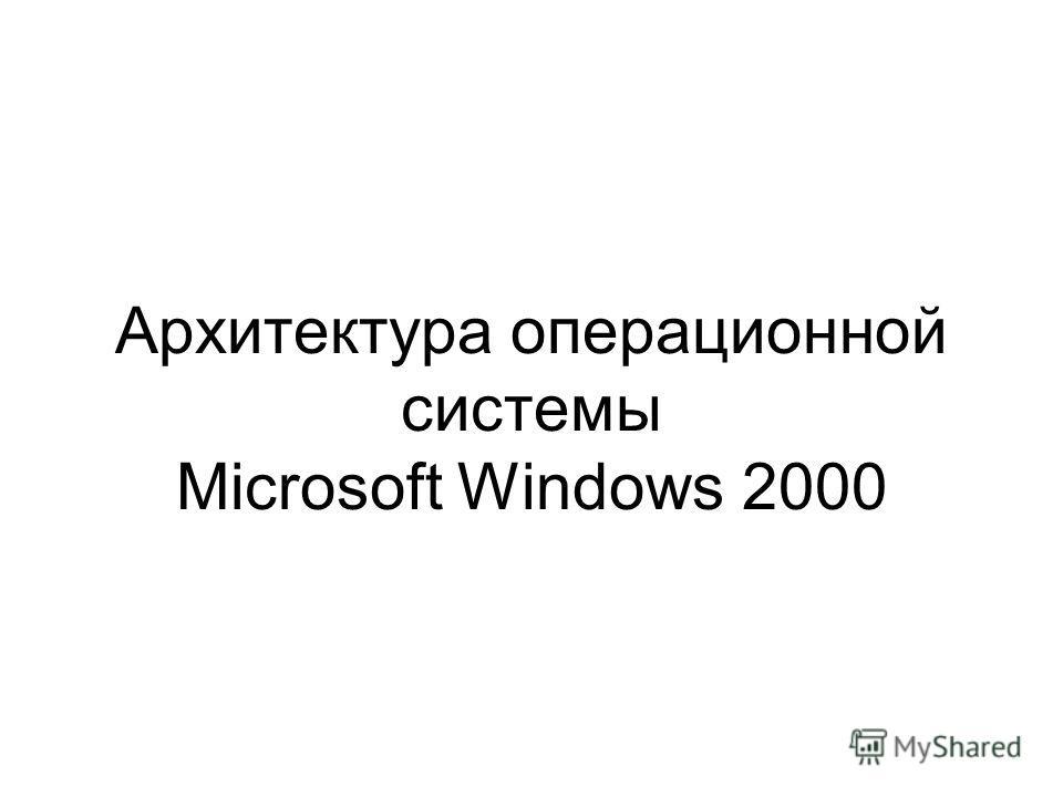 Архитектура операционной системы Microsoft Windows 2000