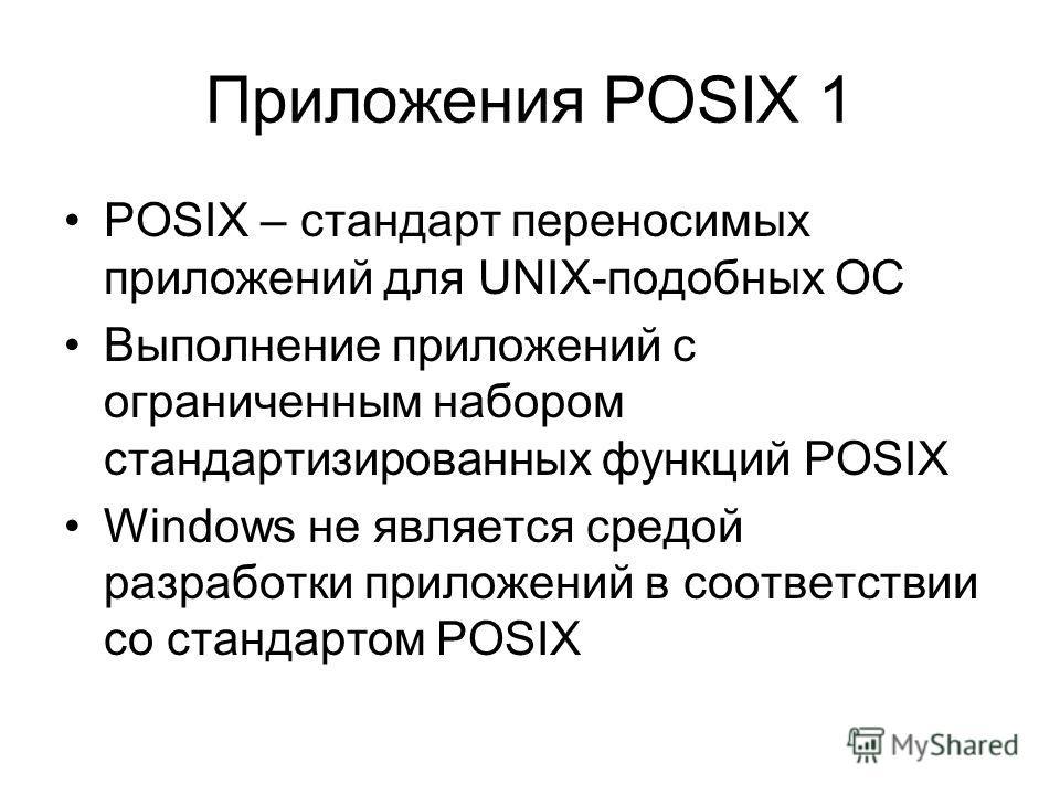 Приложения POSIX 1 POSIX – стандарт переносимых приложений для UNIX-подобных ОС Выполнение приложений с ограниченным набором стандартизированных функций POSIX Windows не является средой разработки приложений в соответствии со стандартом POSIX
