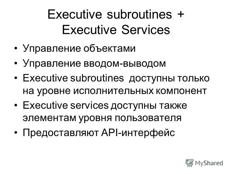 Executive subroutines + Executive Services Управление объектами Управление вводом-выводом Executive subroutines доступны только на уровне исполнительных компонент Executive services доступны также элементам уровня пользователя Предоставляют API-интер