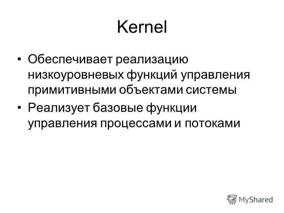 Kernel Обеспечивает реализацию низкоуровневых функций управления примитивными объектами системы Реализует базовые функции управления процессами и потоками