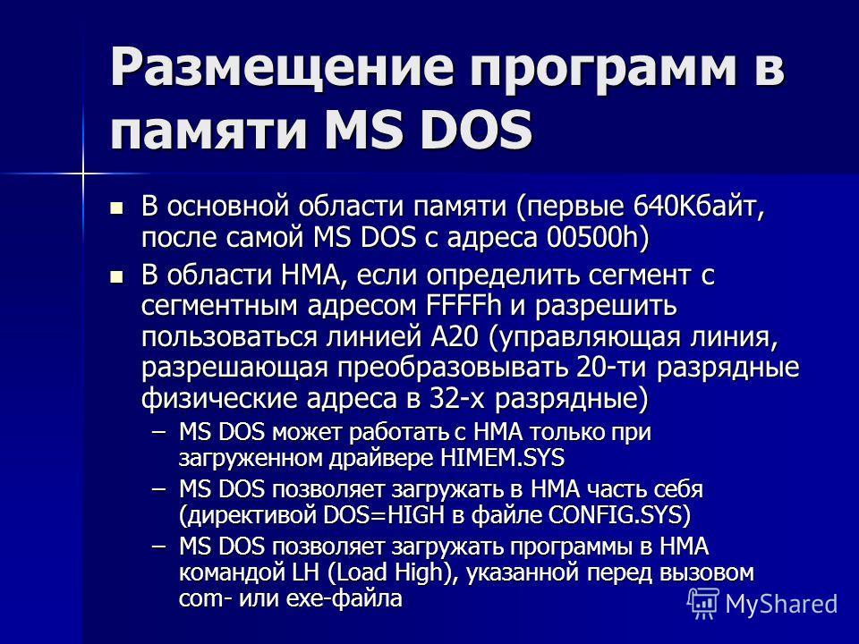 Размещение программ в памяти MS DOS В основной области памяти (первые 640Kбайт, после самой MS DOS с адреса 00500h) В основной области памяти (первые 640Kбайт, после самой MS DOS с адреса 00500h) В области HMA, если определить сегмент с сегментным ад
