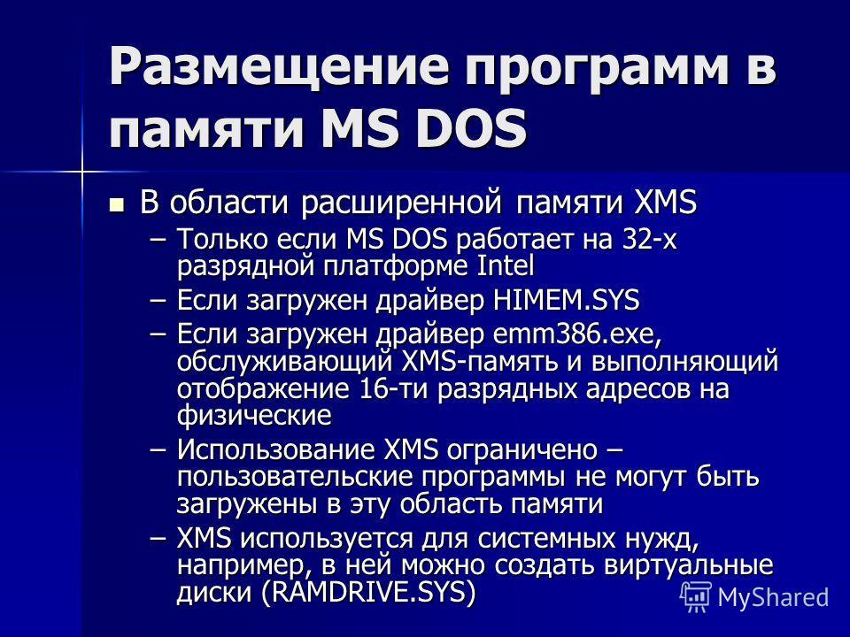 Размещение программ в памяти MS DOS В области расширенной памяти XMS В области расширенной памяти XMS –Только если MS DOS работает на 32-х разрядной платформе Intel –Если загружен драйвер HIMEM.SYS –Если загружен драйвер emm386.exe, обслуживающий XMS