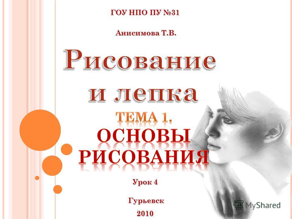 ГОУ НПО ПУ 31 Анисимова Т.В. Анисимова Т.В. Гурьевск 2010 Урок 4 Урок 4