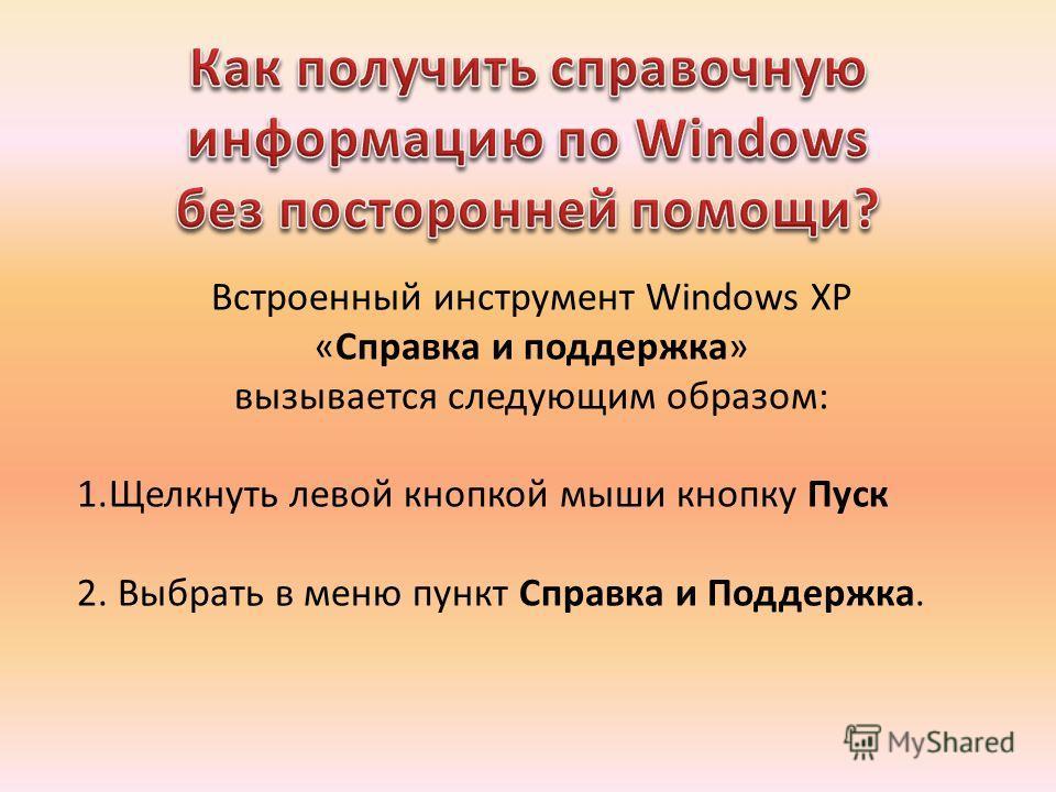 Встроенный инструмент Windows XP «Справка и поддержка» вызывается следующим образом: 1.Щелкнуть левой кнопкой мыши кнопку Пуск 2. Выбрать в меню пункт Справка и Поддержка.