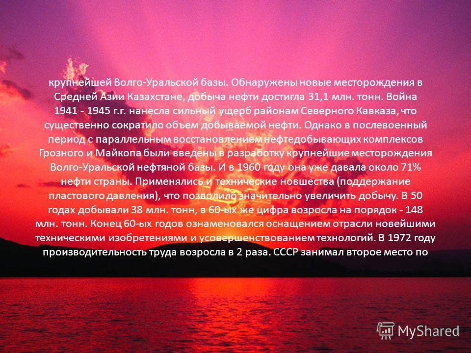 крупнейшей Волго-Уральской базы. Обнаружены новые месторождения в Средней Азии Казахстане, добыча нефти достигла 31,1 млн. тонн. Война 1941 - 1945 г.г. нанесла сильный ущерб районам Северного Кавказа, что существенно сократило объем добываемой нефти.