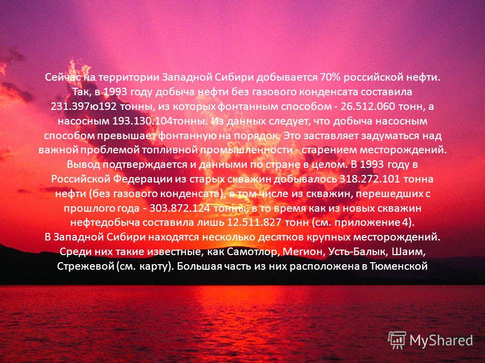 Сейчас на территории Западной Сибири добывается 70% российской нефти. Так, в 1993 году добыча нефти без газового конденсата составила 231.397ю192 тонны, из которых фонтанным способом - 26.512.060 тонн, а насосным 193.130.104тонны. Из данных следует,