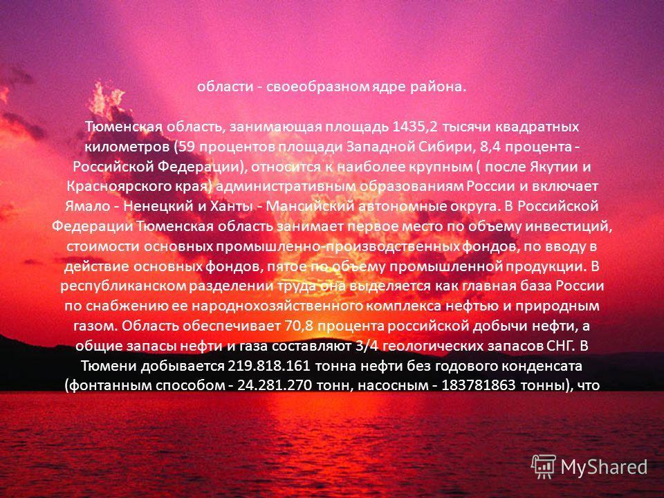 области - своеобразном ядре района. Тюменская область, занимающая площадь 1435,2 тысячи квадратных километров (59 процентов площади Западной Сибири, 8,4 процента - Российской Федерации), относится к наиболее крупным ( после Якутии и Красноярского кра