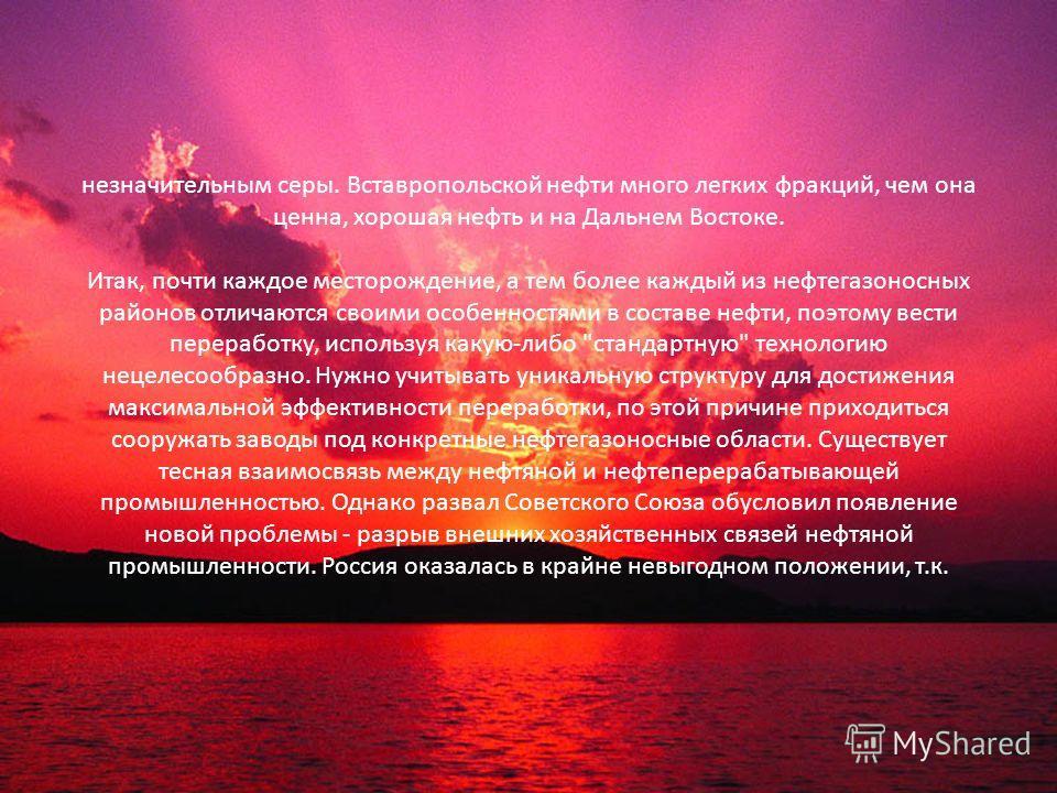 незначительным серы. Вставропольской нефти много легких фракций, чем она ценна, хорошая нефть и на Дальнем Востоке. Итак, почти каждое месторождение, а тем более каждый из нефтегазоносных районов отличаются своими особенностями в составе нефти, поэто