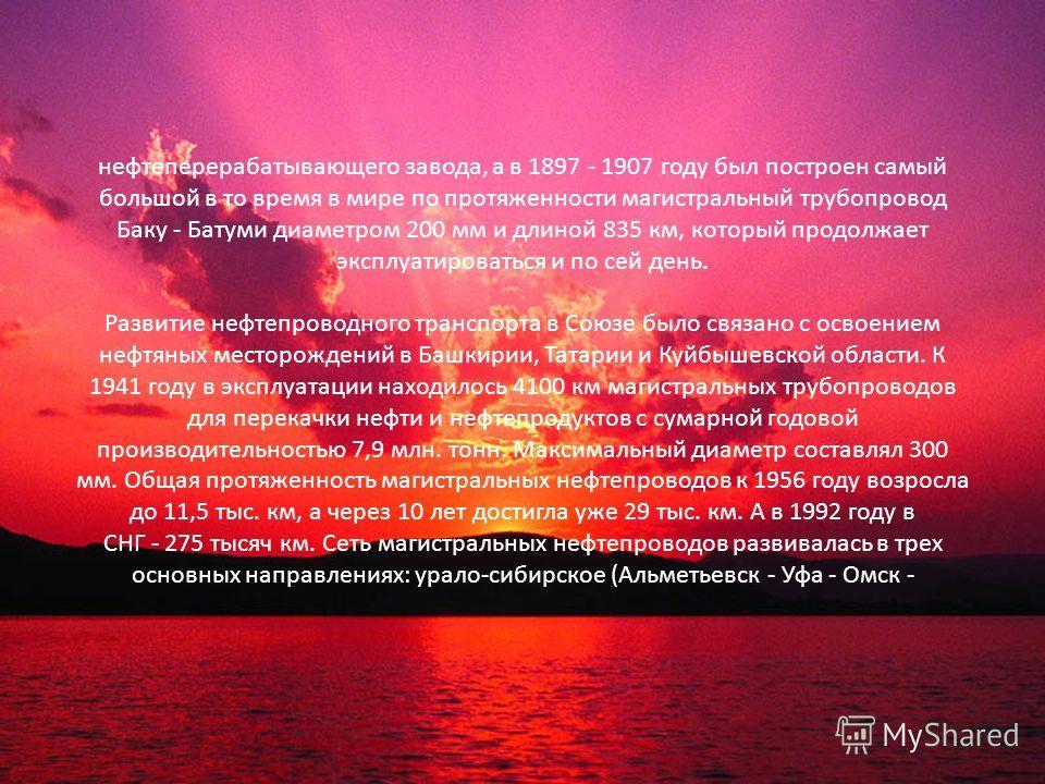 нефтеперерабатывающего завода, а в 1897 - 1907 году был построен самый большой в то время в мире по протяженности магистральный трубопровод Баку - Батуми диаметром 200 мм и длиной 835 км, который продолжает эксплуатироваться и по сей день. Развитие н
