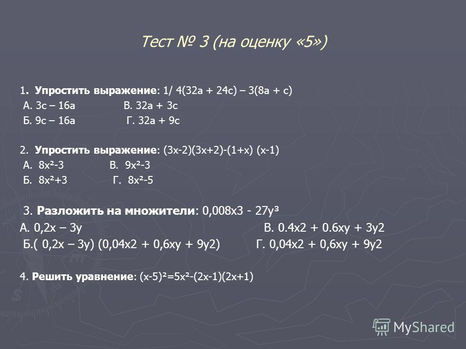 Тест 3 (на оценку «5») 1. Упростить выражение: 1/ 4(32а + 24с) – 3(8а + с) А. 3с – 16а В. 32а + 3с Б. 9с – 16а Г. 32а + 9с 2. Упростить выражение: (3х-2)(3х+2)-(1+х) (х-1) А. 8х²-3 В. 9х²-3 Б. 8х²+3 Г. 8х²-5 3. Разложить на множители: 0,008х3 - 27у³