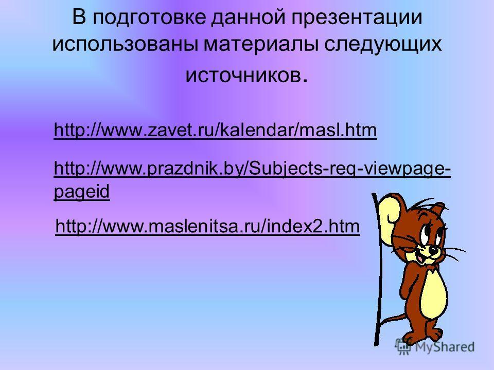 В подготовке данной презентации использованы материалы следующих источников. http://www.zavet.ru/kalendar/masl.htm http://www.prazdnik.by/Subjects-req-viewpage- pageid http://www.maslenitsa.ru/index2.htm