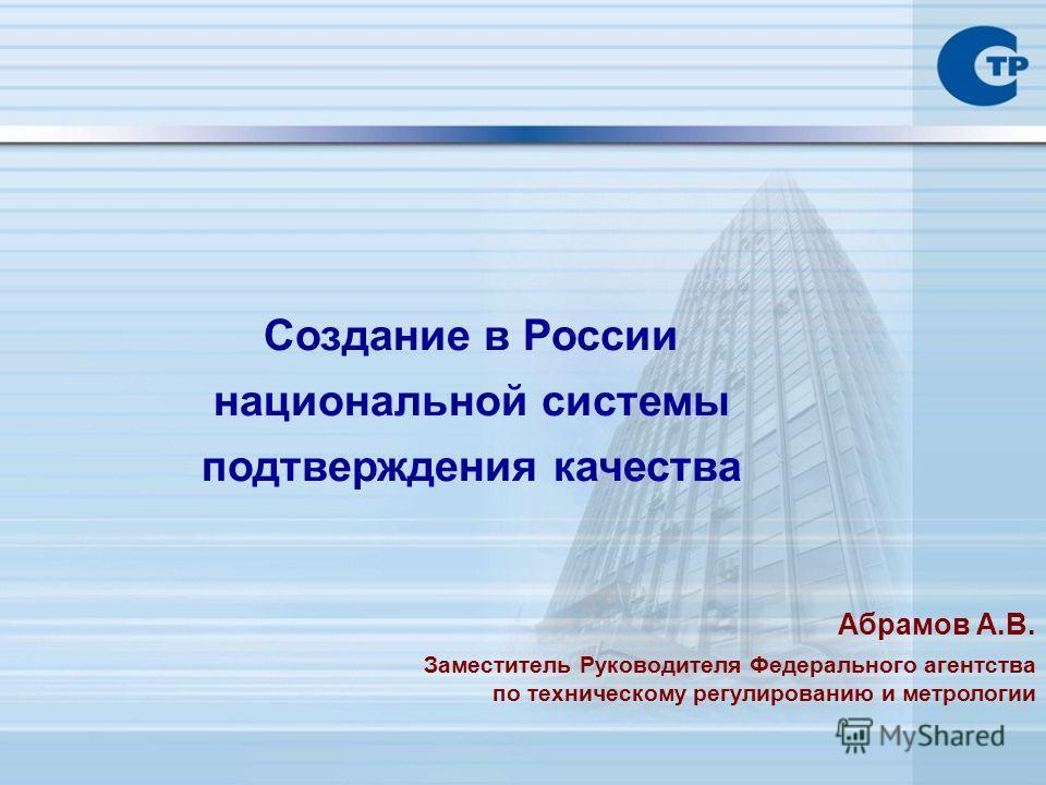 Создание в России национальной системы подтверждения качества Абрамов А.В. Заместитель Руководителя Федерального агентства по техническому регулированию и метрологии