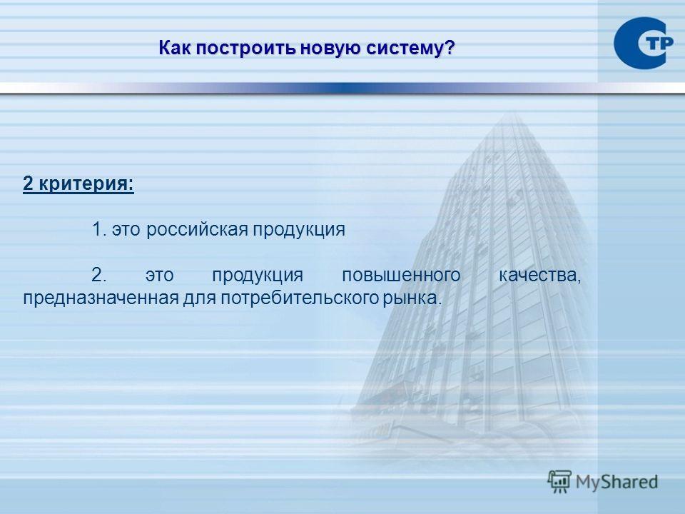 2 критерия: 1. это российская продукция 2. это продукция повышенного качества, предназначенная для потребительского рынка. Как построить новую систему?